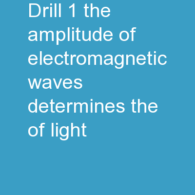 Drill 1.  The Amplitude of electromagnetic waves determines the ________of light