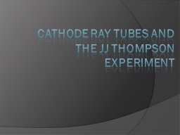 Cathode Ray Tubes and  The JJ Thompson Experiment
