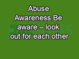 Abuse Awareness Be aware – look out for each other
