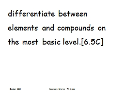 differentiate between elements and compounds on the most basic level.[6.5C]