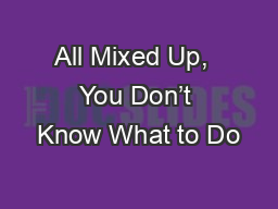 All Mixed Up,  You Don't Know What to Do PowerPoint PPT Presentation