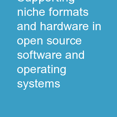 Supporting niche formats and hardware in open source software and operating systems PowerPoint PPT Presentation