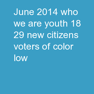 June 2014 Who we are Youth 18-29, new citizens, voters of color, low