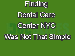 Finding Dental Care Center NYC Was Not That Simple PDF document - DocSlides