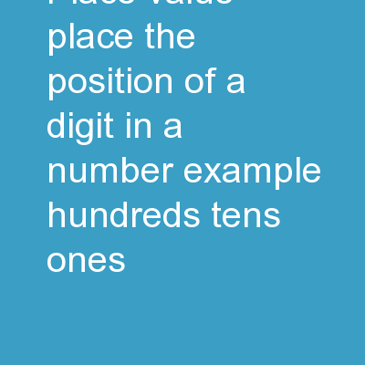 Place Value Place – the position of a digit in a number.  Example: hundreds, tens, ones