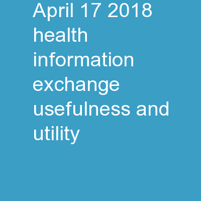 April 17, 2018 Health Information Exchange: Usefulness and Utility