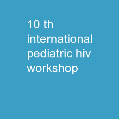10 th  International Pediatric HIV Workshop