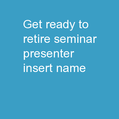 Get Ready to Retire Seminar Presenter � [insert name]