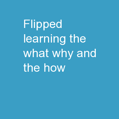 Flipped Learning - the What, Why, and the How