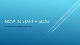 How to start a blog For pleasure, profit and posterity PowerPoint PPT Presentation
