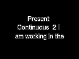 Present Continuous  2 I am working in the