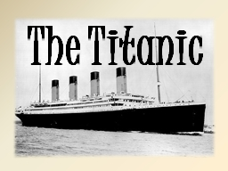 The Titanic The Titanic was the biggest ship in the world.  Some people thought she was the best sh