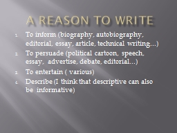 A Reason to Write To inform (biography, autobiography, editorial, essay, article, technical writing
