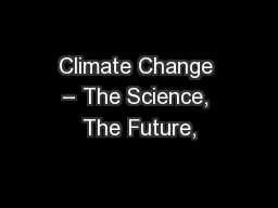 Climate Change – The Science, The Future,