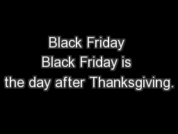 Black Friday Black Friday is the day after Thanksgiving.