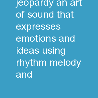 Music and you Jeopardy An art of sound that expresses emotions and ideas using rhythm, melody, and