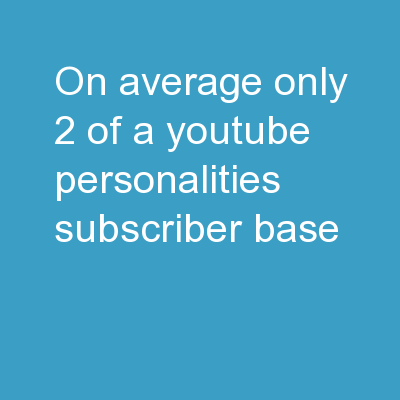 On Average, Only  2% , Of a YouTube Personalities� Subscriber Base