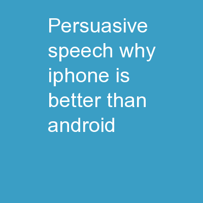 PERSUASIVE SPEECH: WHY IPHONE IS BETTER THAN ANDROID
