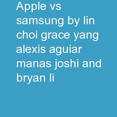 Apple Vs. Samsung By: Lin Choi, Grace Yang, Alexis Aguiar, Manas Joshi, and Bryan Li