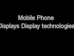 Mobile Phone Displays Display technologies: