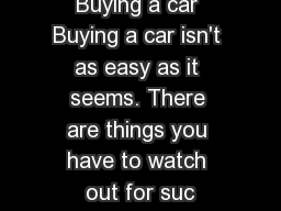 Buying a car Buying a car isn't as easy as it seems. There are things you have to watch out for suc
