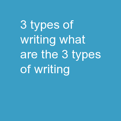 3 Types of Writing What are the 3 types of writing?