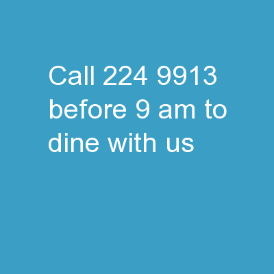 Call 224-9913 before 9 am to dine with us.