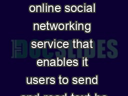 What is Twitter? An online social networking service that enables it users to send and read text-ba