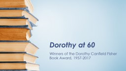 Dorothy at 60 Winners of the Dorothy Canfield Fisher Book Award, 1957-2017