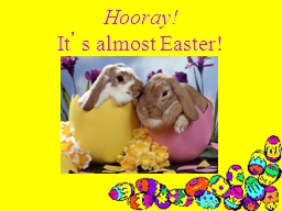 Hooray! It ' s almost Easter!