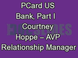 PCard US Bank, Part I   Courtney Hoppe – AVP Relationship Manager