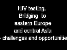 HIV testing.  Bridging  to eastern Europe and central Asia – challenges and opportunities