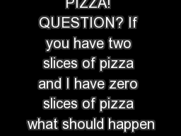 PIZZA! QUESTION? If you have two slices of pizza and I have zero slices of pizza what should happen