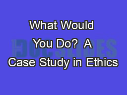 What Would You Do?  A Case Study in Ethics