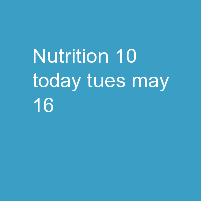Nutrition 10  Today  Tues. May 16