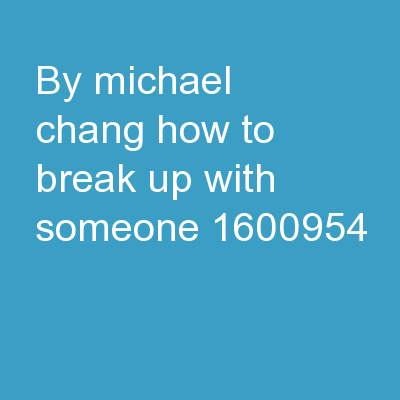 By: Michael Chang HOW TO BREAK UP WITH SOMEONE