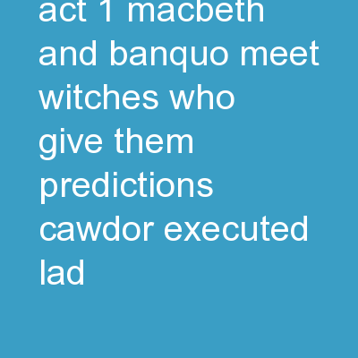 MACBETH  Plot Act 1 Macbeth and Banquo meet witches who give them predictions. Cawdor executed. Lad