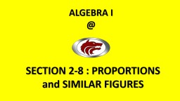 ALGEBRA I @ SECTION 2-8 : PROPORTIONS and SIMILAR FIGURES