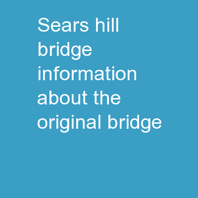 Sears Hill Bridge Information about the original bridge