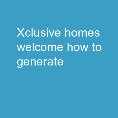 XCLUSIVE HOMES  WELCOME HOW TO GENERATE