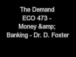 The Demand ECO 473 - Money & Banking - Dr. D. Foster