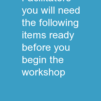 FACILITATORS :   You  will need the following items ready before you begin the workshop: