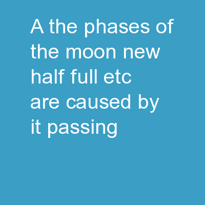 a) The phases of the Moon (new, half, full, etc.) are caused by it passing