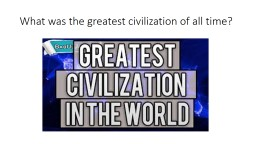 What was the greatest civilization of all time?