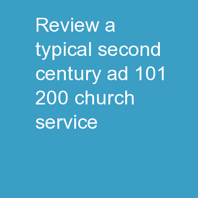 Review A  typical second century (AD 101-200) church service
