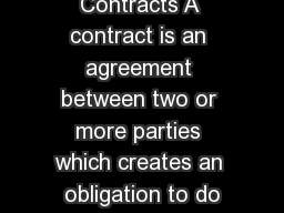 Contracts A contract is an agreement between two or more parties which creates an obligation to do