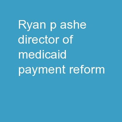 Ryan P. Ashe, Director of Medicaid Payment Reform