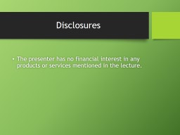 Disclosures The presenter has no financial interest in any products or services mentioned in the le