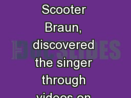 Justin Bieber  His manager, Scooter Braun, discovered the singer through videos on YouTube in 2007.