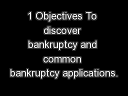 1 Objectives To discover bankruptcy and common bankruptcy applications.